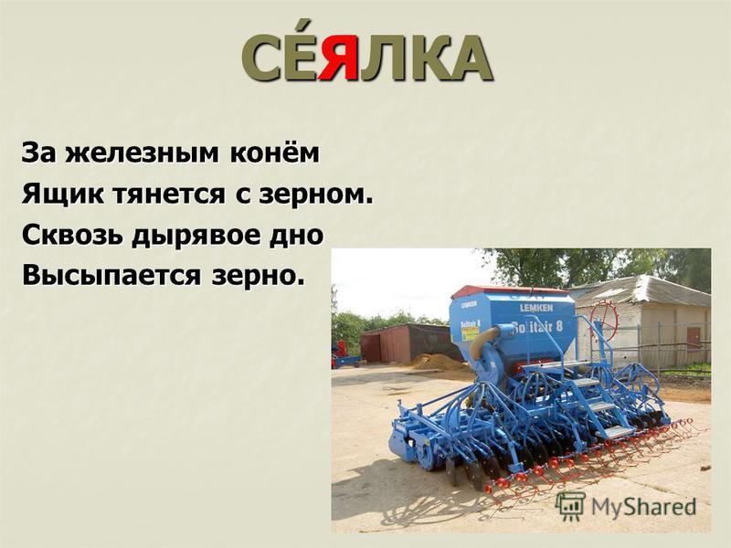 СÉЯЛКА За железным конём Ящик тянется с зерном. Сквозь дырявое дно Высыпается зерно.