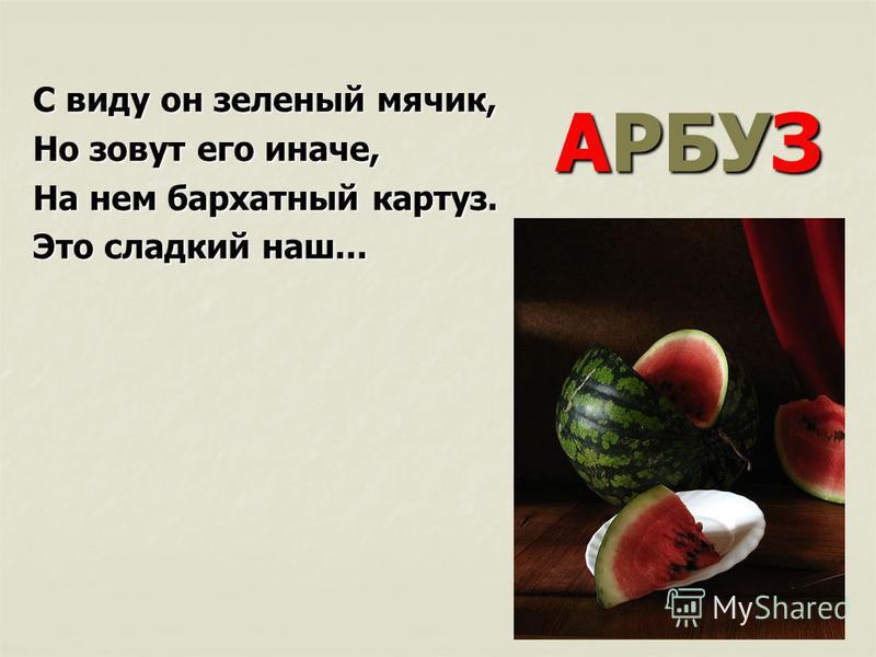 АРБУЗ С виду он зеленый мячик, Но зовут его иначе, На нем бархатный картуз. Это сладкий наш...