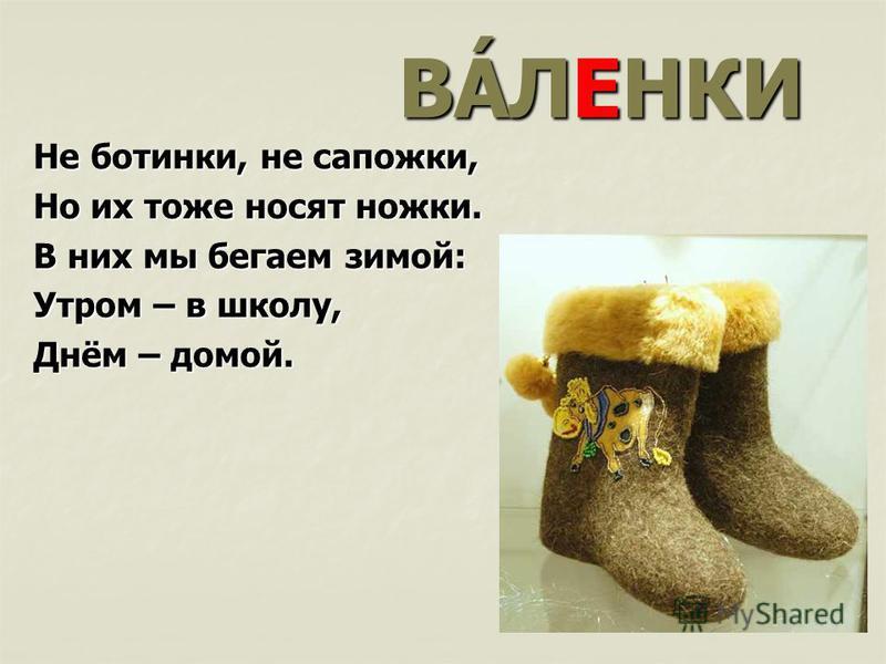 ВÁЛЕНКИ Не ботинки, не сапожки, Но их тоже носят ножки. В них мы бегаем зимой: Утром – в школу, Днём – домой.