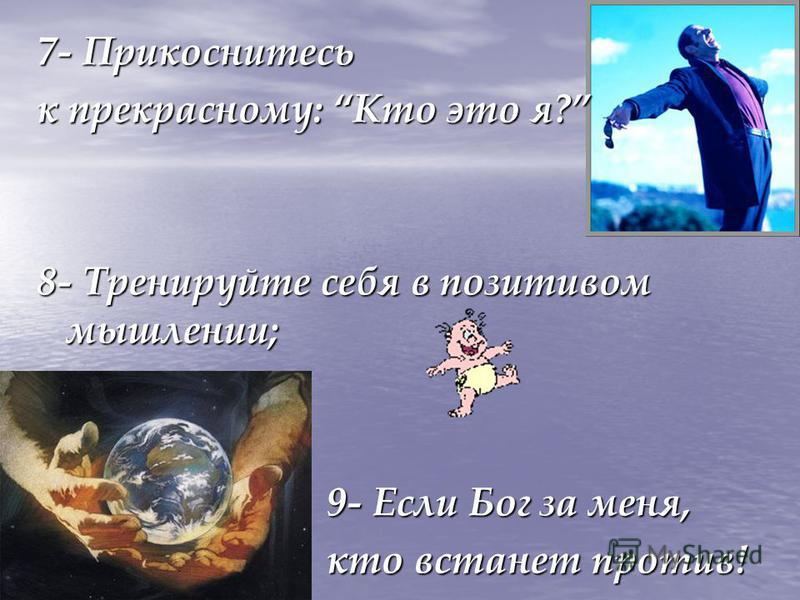7- Прикоснитесь к прекрасному: Кто это я? 8- Тренируйте себя в позитивом мышлении; 9- Если Бог за меня, кто встанет против!