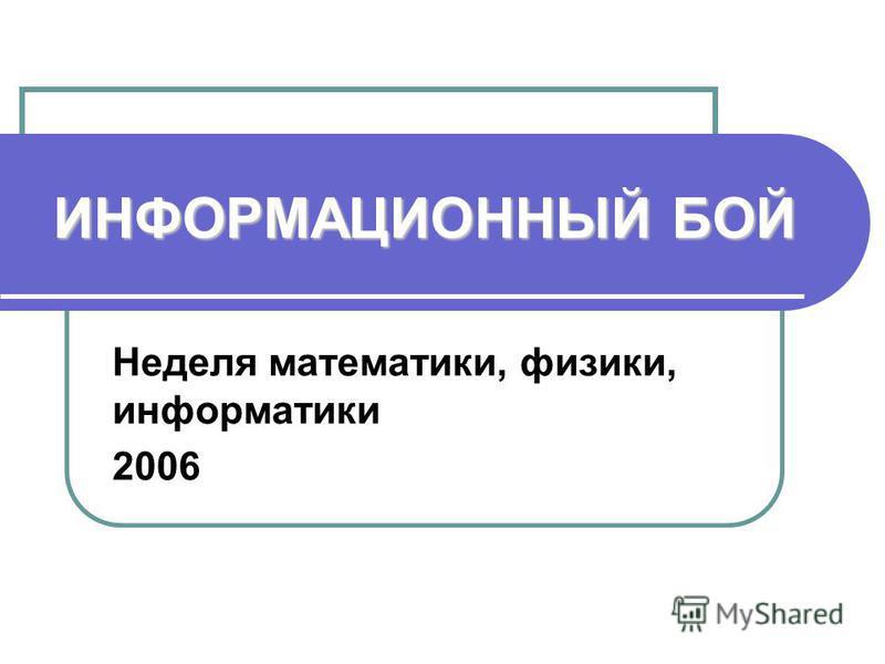 ИНФОРМАЦИОННЫЙБОЙ ИНФОРМАЦИОННЫЙ БОЙ Неделя математики, физики, информатики 2006