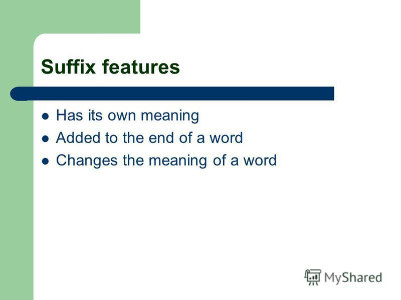 Suffix features Has its own meaning Added to the end of a word Changes the meaning of a word