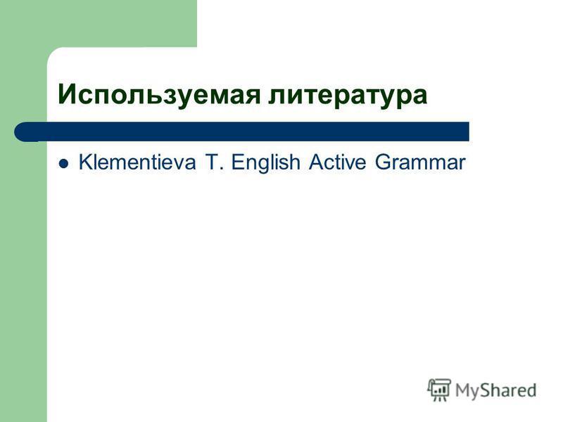 Используемая литература Klementieva T. English Active Grammar