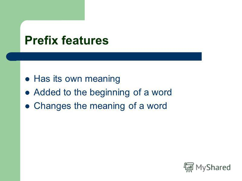 Prefix features Has its own meaning Added to the beginning of a word Changes the meaning of a word