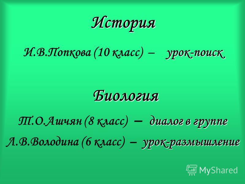 История И.В.Попкова (10 класс) – рок-поиск Б иология Т.О.Ашчян (8 класс) – диалог в группе Л.В.Володина (6 класс) – у рок-размышление