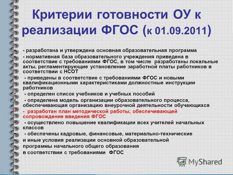 Критерии готовности ОУ к реализации ФГОС ( к 01.09.2011 ) - разработана и утверждена основная образовательная программа - нормативная база образовательного учреждения приведена в соответствие с требованиями ФГОС, в том числе разработаны локальные акт