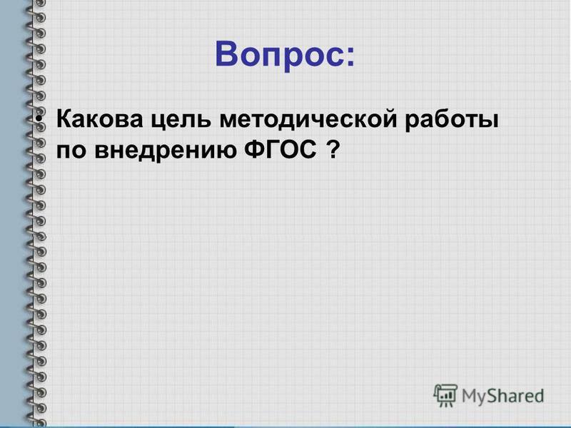 Вопрос: Какова цель методической работы по внедрению ФГОС ?