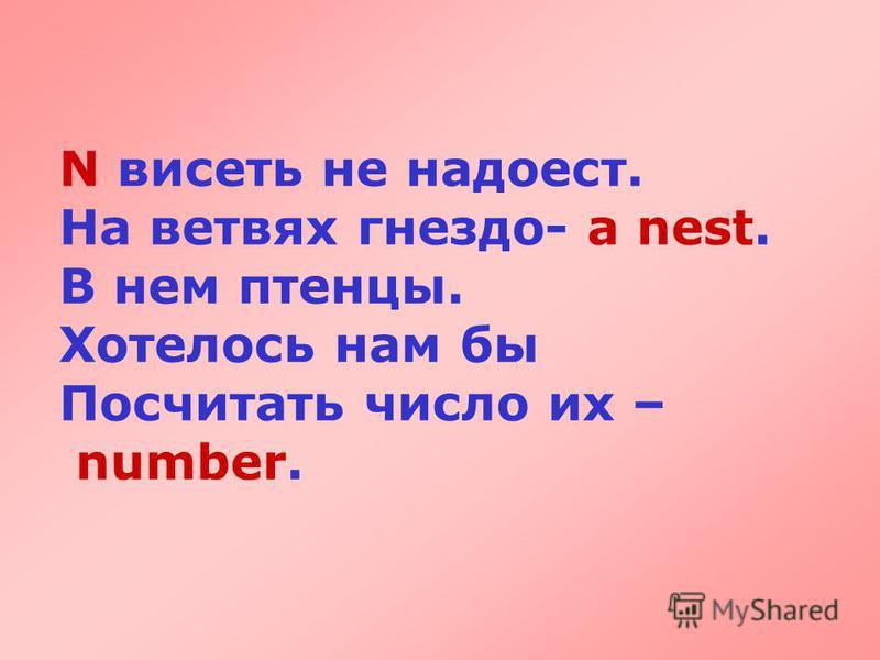 N висеть не надоест. На ветвях гнездо- a nest. В нем птенцы. Хотелось нам бы Посчитать число их – number.
