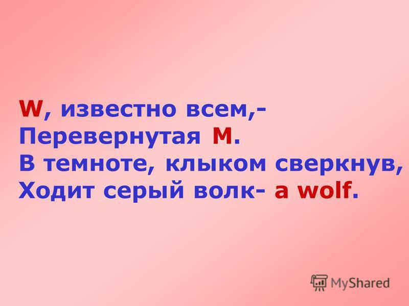 W, известно всем,- Перевернутая М. В темноте, клыком сверкнув, Ходит серый волк- a wolf.
