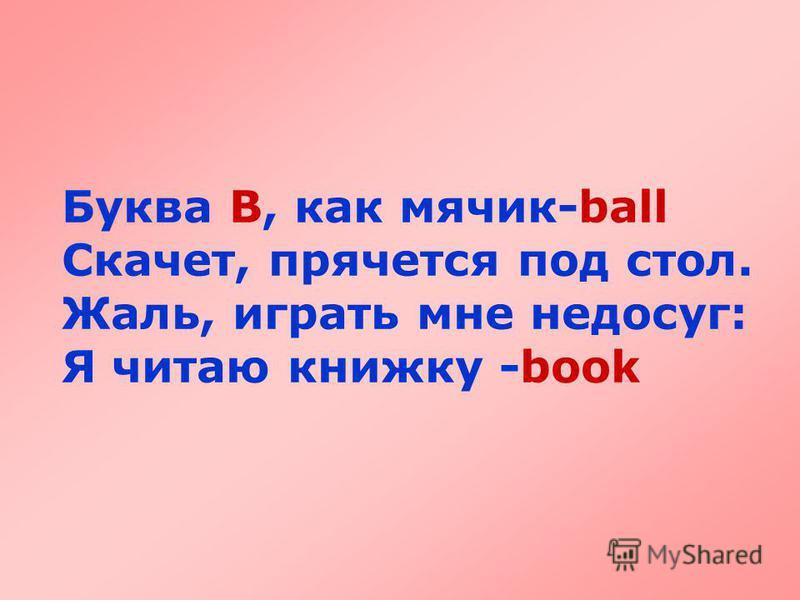 Буква B, как мячик-ball Скачет, прячется под стол. Жаль, играть мне недосуг: Я читаю книжку -book