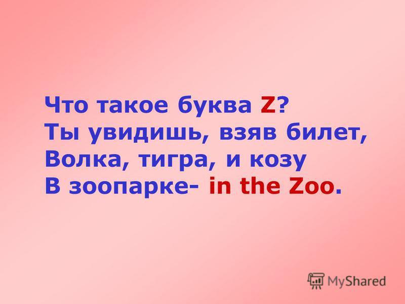Что такое буква Z? Ты увидишь, взяв билет, Волка, тигра, и козу В зоопарке- in the Zoo.