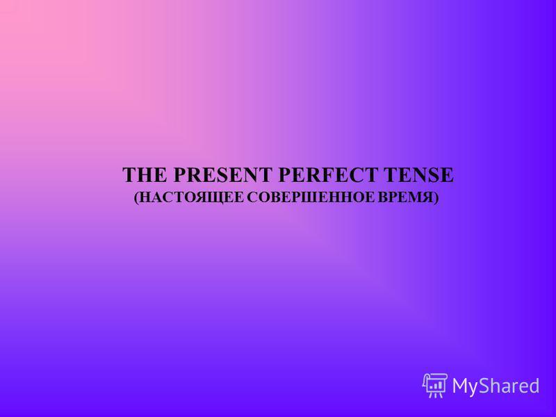 THE PRESENT PERFECT TENSE (НАСТОЯЩЕЕ СОВЕРШЕННОЕ ВРЕМЯ)