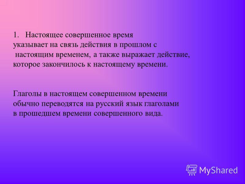 1. Настоящее совершенное время указывает на связь действия в прошлом с настоящим временем, а также выражает действие, которое закончилось к настоящему времени. Глаголы в настоящем совершенном времени обычно переводятся на русский язык глаголами в про