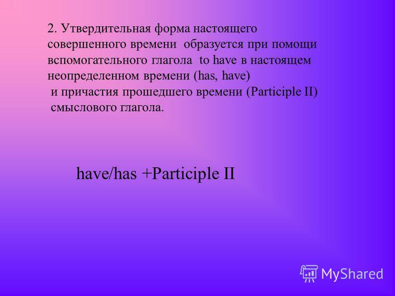 2. Утвердительная форма настоящего совершенного времени образуется при помощи вспомогательного глагола to have в настоящем неопределенном времени (has, have) и причастия прошедшего времени (Participle II) смыслового глагола. have/has +Participle II