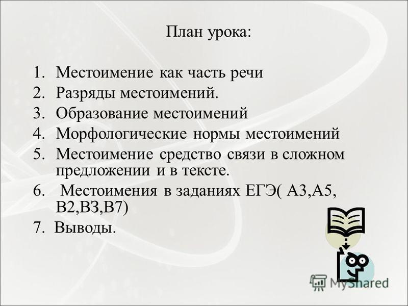 План урока: 1. Местоимение как часть речи 2. Разряды местоимений. 3. Образование местоимений 4. Морфологические нормы местоимений 5. Местоимение средство связи в сложном предложении и в тексте. 6. Местоимения в заданиях ЕГЭ( А3,А5, В2,ВЗ,В7) 7. Вывод