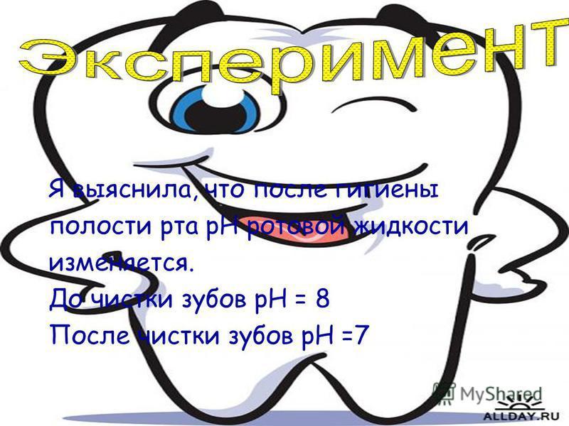 Я выяснила, что после гигиены полости рта pH ротовой жидкости изменяется. До чистки зубов pH = 8 После чистки зубов рН =7
