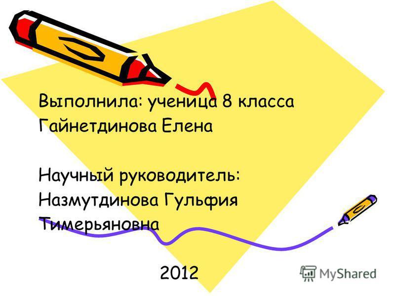 Выполнила: ученица 8 класса Гайнетдинова Елена Научный руководитель: Назмутдинова Гульфия Тимерьяновна 2012