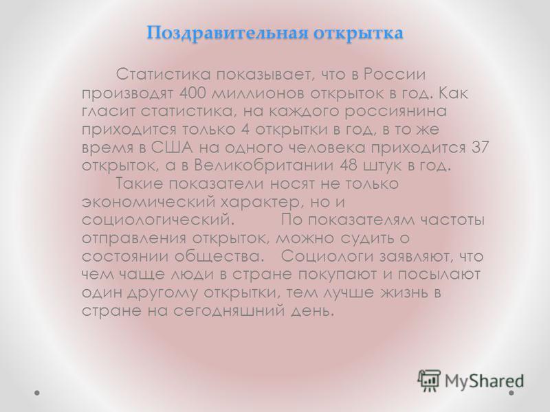 Поздравительная открылтак Статистика показывает, что в России производят 400 миллионов открылток в год. Как гласит статистика, на каждого россиянина приходится только 4 открылтки в год, в то же время в США на одного человека приходится 37 открылток,