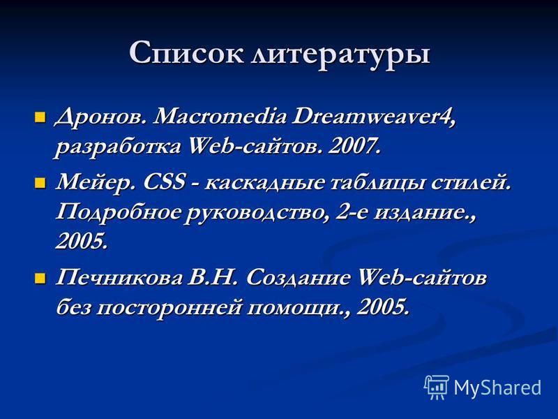 Список литературы Дронов. Macromedia Dreamweaver4, разработка Web-сайтов. 2007. Дронов. Macromedia Dreamweaver4, разработка Web-сайтов. 2007. Мейер. CSS - каскадные таблицы стилей. Подробное руководство, 2-е издание., 2005. Мейер. CSS - каскадные таб