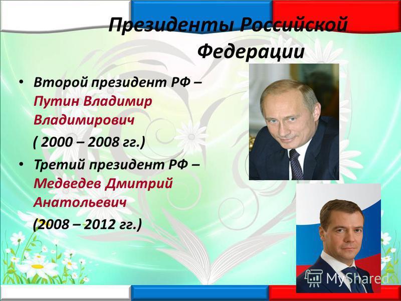 Президенты Российской Федерации Второй президент РФ – Путин Владимир Владимирович ( 2000 – 2008 гг.) Третий президент РФ – Медведев Дмитрий Анатольевич (2008 – 2012 гг.)