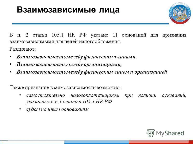 Взаимозависимые лица В п. 2 статьи 105.1 НК РФ указано 11 оснований для признания взаимозависимыми для целей налогообложения. Различают: Взаимозависимость между физическими лицами, Взаимозависимость между организациями, Взаимозависимость между физиче