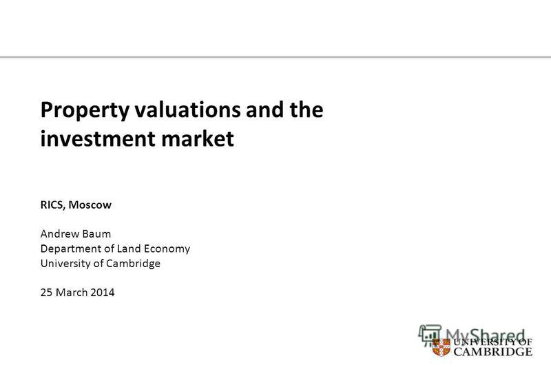 Property valuations and the investment market RICS, Moscow Andrew Baum Department of Land Economy University of Cambridge 25 March 2014