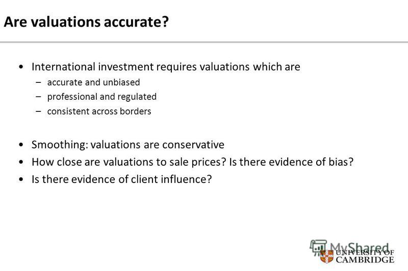 Are valuations accurate? International investment requires valuations which are –accurate and unbiased –professional and regulated –consistent across borders Smoothing: valuations are conservative How close are valuations to sale prices? Is there evi