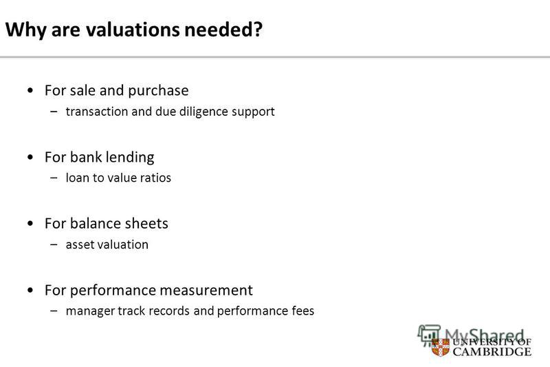 Why are valuations needed? For sale and purchase –transaction and due diligence support For bank lending –loan to value ratios For balance sheets –asset valuation For performance measurement –manager track records and performance fees