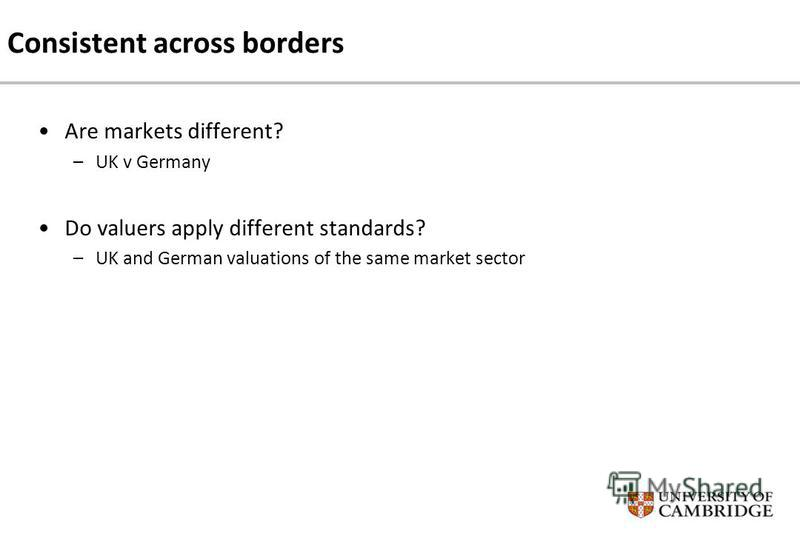 Consistent across borders Are markets different? –UK v Germany Do valuers apply different standards? –UK and German valuations of the same market sector