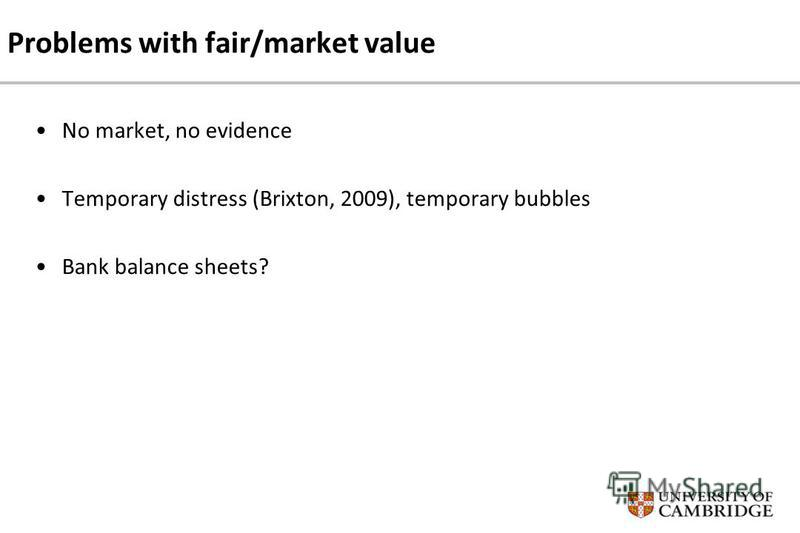 Problems with fair/market value No market, no evidence Temporary distress (Brixton, 2009), temporary bubbles Bank balance sheets?