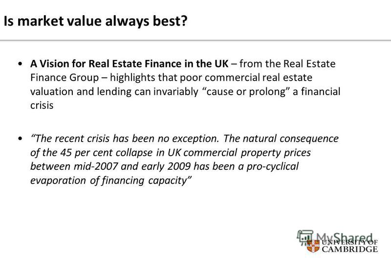 Is market value always best? A Vision for Real Estate Finance in the UK – from the Real Estate Finance Group – highlights that poor commercial real estate valuation and lending can invariably cause or prolong a financial crisis The recent crisis has