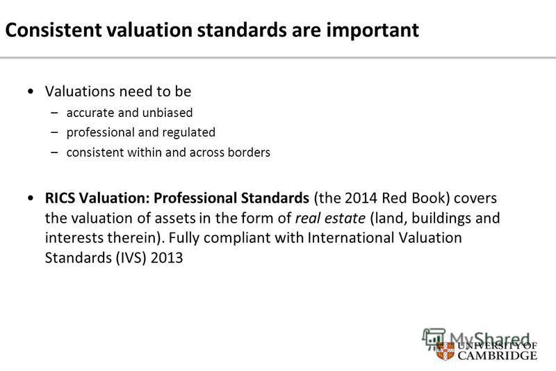 Consistent valuation standards are important Valuations need to be –accurate and unbiased –professional and regulated –consistent within and across borders RICS Valuation: Professional Standards (the 2014 Red Book) covers the valuation of assets in t