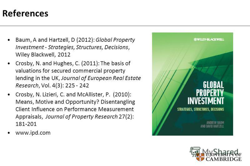 References Baum, A and Hartzell, D (2012): Global Property Investment - Strategies, Structures, Decisions, Wiley Blackwell, 2012 Crosby, N. and Hughes, C. (2011): The basis of valuations for secured commercial property lending in the UK, Journal of E