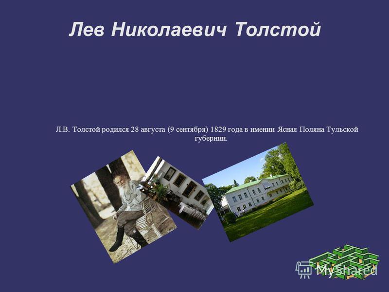 Лев Николаевич Толстой Л.В. Толстой родился 28 августа (9 сентября) 1829 года в имении Ясная Поляна Тульской губернии.