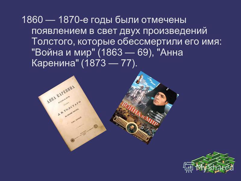1860 1870-е годы были отмечены появлением в свет двух произведений Толстого, которые обессмертили его имя: Война и мир (1863 69), Анна Каренина (1873 77).