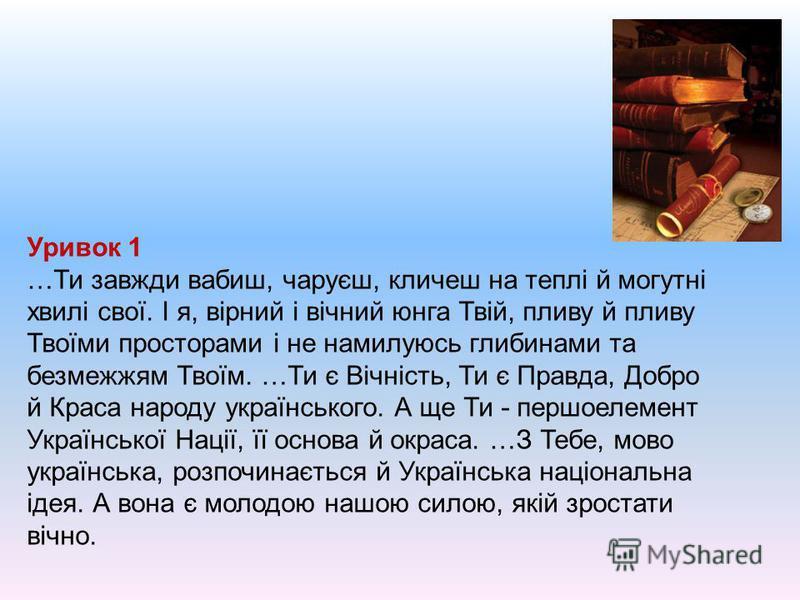 Уривок 1 …Ти завжди вабиш, чаруєш, кличеш на теплі й могутні хвилі свої. І я, вірний і вічний юнга Твій, пливу й пливу Твоїми просторами і не намилуюсь глибинами та безмежжям Твоїм. …Ти є Вічність, Ти є Правда, Добро й Краса народу українського. А ще