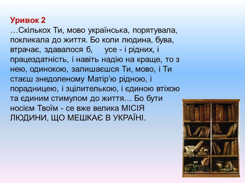 Уривок 2 …Скількох Ти, мово українська, порятувала, покликала до життя. Бо коли людина, бува, втрачає, здавалося б, усе - і рідних, і працездатність, і навіть надію на краще, то з нею, одинокою, залишаєшся Ти, мово, і Ти стаєш знедоленому Матірю рідн