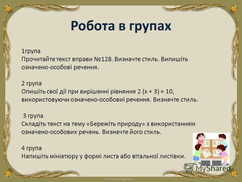 FokinaLida.75@mail.ru 1група Прочитайте текст вправи 128. Визначте стиль. Випишіть означено-особові речення. 2 група Опишіть свої дії при вирішенні рівняння 2 (х + 3) = 10, використовуючи означено-особовиі речення. Визначте стиль. 3 група Складіть те