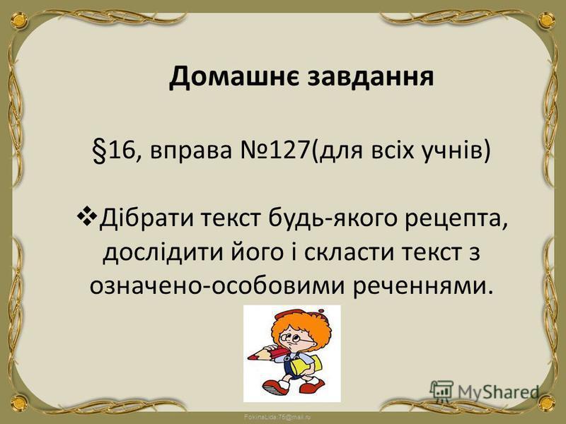 FokinaLida.75@mail.ru §16, вправа 127(для всіх учнів) Дібрати текст будь-якого рецепта, дослідити його і скласти текст з означено-особовими реченнями. Домашнє завдання