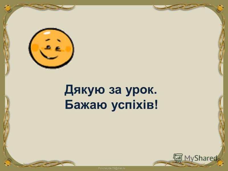 FokinaLida.75@mail.ru Дякую за урок. Бажаю успіхів!