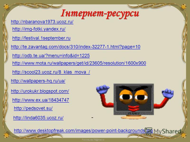 FokinaLida.75@mail.ru -Інтернет-ресурси http://nbaranova1973.ucoz.ru/ http://img-fotki.yandex.ru/ http://festival.1september.ru http://te.zavantag.com/docs/310/index-32277-1.html?page=10 http://odb.te.ua/?menu=info&id=1225 http://www.mota.ru/wallpape