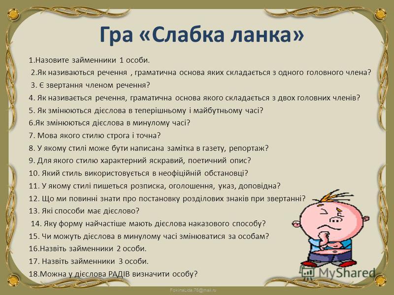 FokinaLida.75@mail.ru Гра «Слабка ланка» 1.Назовите займенники 1 особи. 2.Як називаються речення, граматична основа яких складається з одного головного члена? 3. Є звертання членом речення? 4. Як називається речення, граматична основа якого складаєть