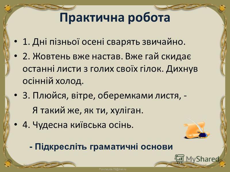 FokinaLida.75@mail.ru Практична робота 1. Дні пізньої осені сварять звичайно. 2. Жовтень вже настав. Вже гай скидає останні листи з голих своїх гілок. Дихнув осінній холод. 3. Плюйся, вітре, оберемками листя, - Я такий же, як ти, хуліган. 4. Чудесна