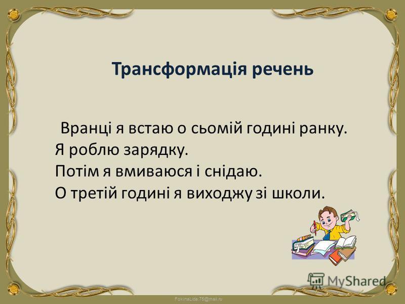 FokinaLida.75@mail.ru Вранці я встаю о сьомій годині ранку. Я роблю зарядку. Потім я вмиваюся і снідаю. О третій годині я виходжу зі школи. Трансформація речень