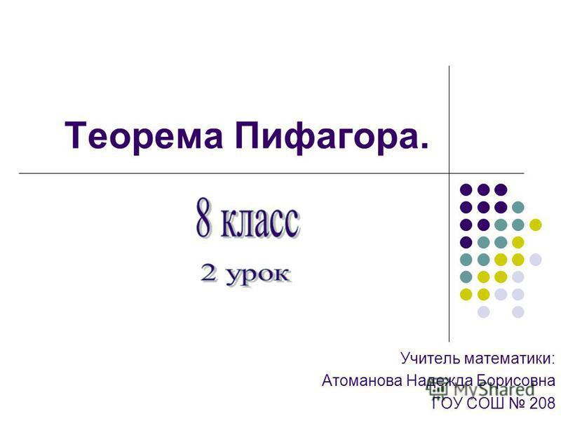 Теорема Пифагора. Учитель математики: Атоманова Надежда Борисовна ГОУ СОШ 208
