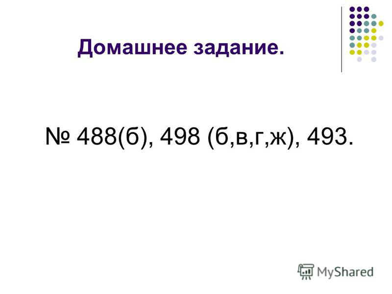 Домашнее задание. 488(б), 498 (б,в,г,ж), 493.
