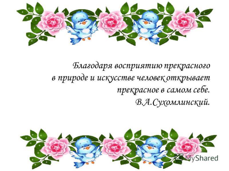 Благодаря восприятию прекрасного в природе и искусстве человек открывает прекрасное в самом себе. В.А.Сухомлинский.