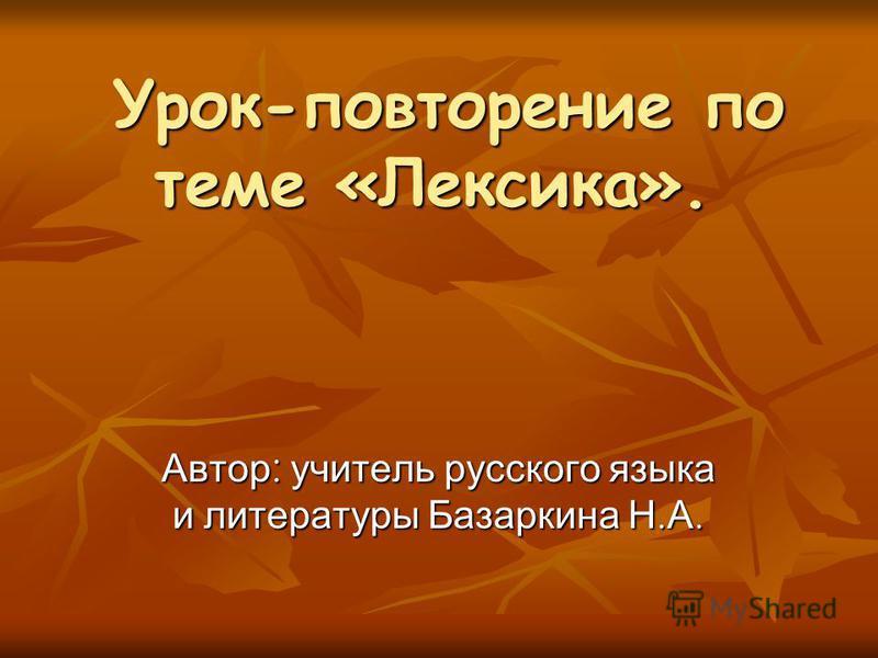 Урок-повторение по теме «Лексика». Автор: учитель русского языка и литературы Базаркина Н.А.