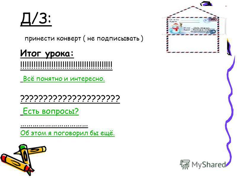 Д/З: принести конверт ( не подписывать ) Итог урока: !!!!!!!!!!!!!!!!!!!!!!!!!!!!!!!!!!!!!!!!!! Всё понятно и интересно. ????????????????????? Есть вопросы? …………………………… Об этом я поговорил бы ещё.