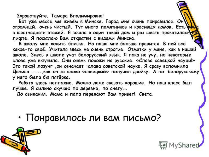Здравствуйте, Тамара Владимировна! Вот уже месяц мы живём в Минске. Город мне очень понравился. Он огромный, очень чистый. Тут много памятников и красивых домов. Есть дома в шестнадцать этажей. Я вошла в один такой дом и раз шесть прокатилась на лифт